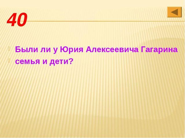 40 Были ли у Юрия Алексеевича Гагарина семья и дети?