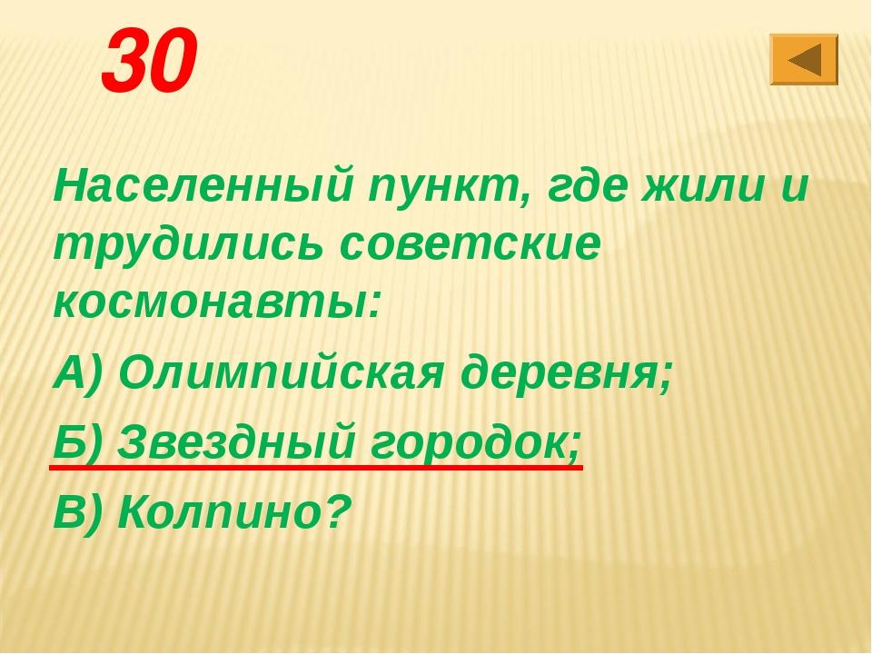 30 Населенный пункт, где жили и трудились советские космонавты: А) Олимпийска...