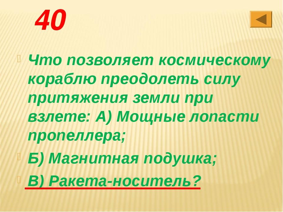 40 Что позволяет космическому кораблю преодолеть силу притяжения земли при в...