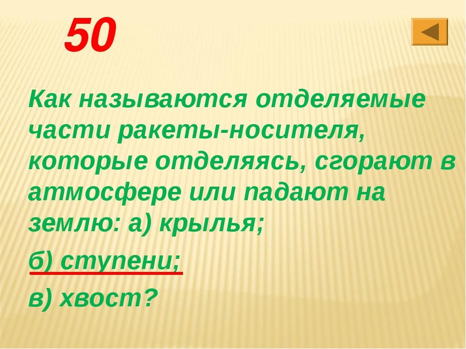 50 Как называются отделяемые части ракеты-носителя, которые отделяясь, сгораю...
