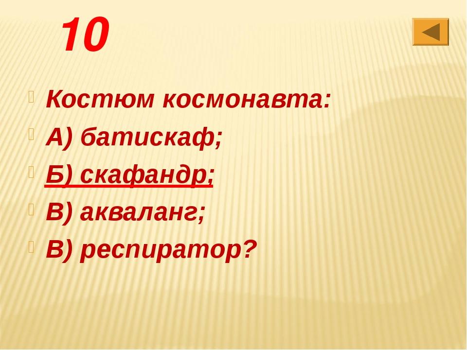 10 Костюм космонавта: А) батискаф; Б) скафандр; В) акваланг; В) респиратор?