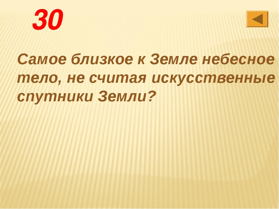 30 Самое близкое к Земле небесное тело, не считая искусственные спутники Земли?
