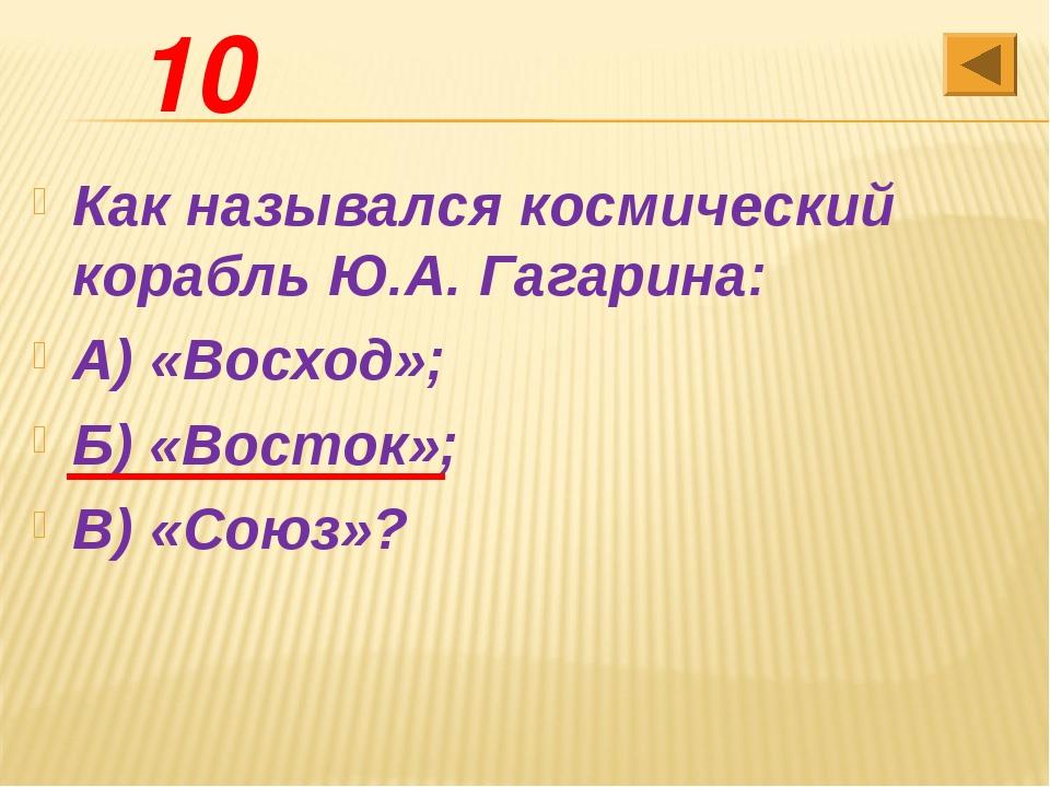 10 Как назывался космический корабль Ю.А. Гагарина: А) «Восход»; Б) «Восток»;...