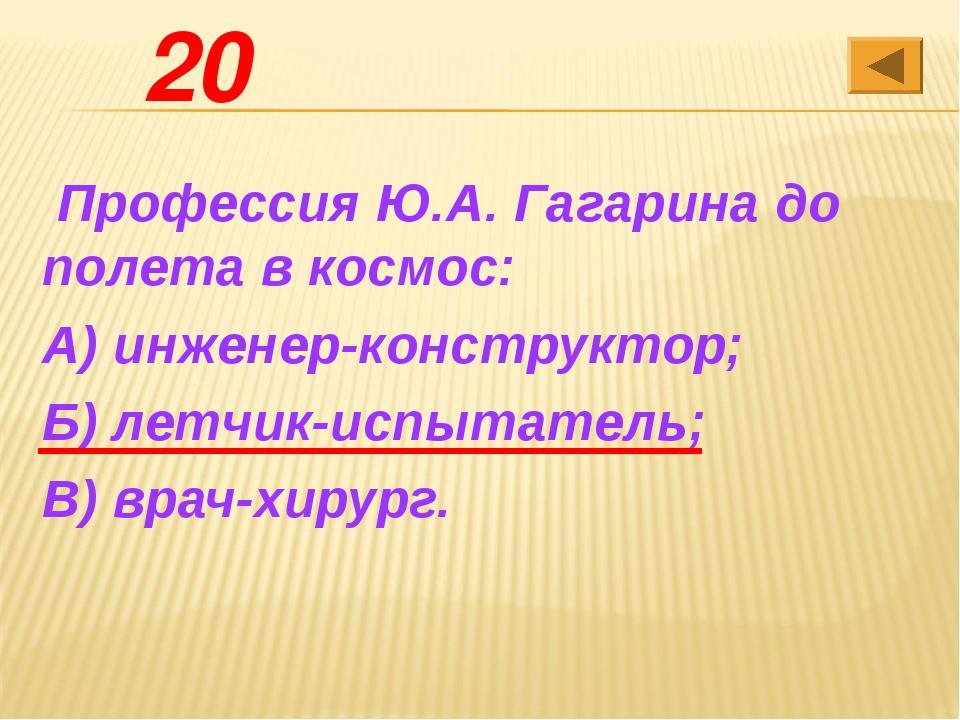 20 Профессия Ю.А. Гагарина до полета в космос: А) инженер-конструктор; Б) ле...