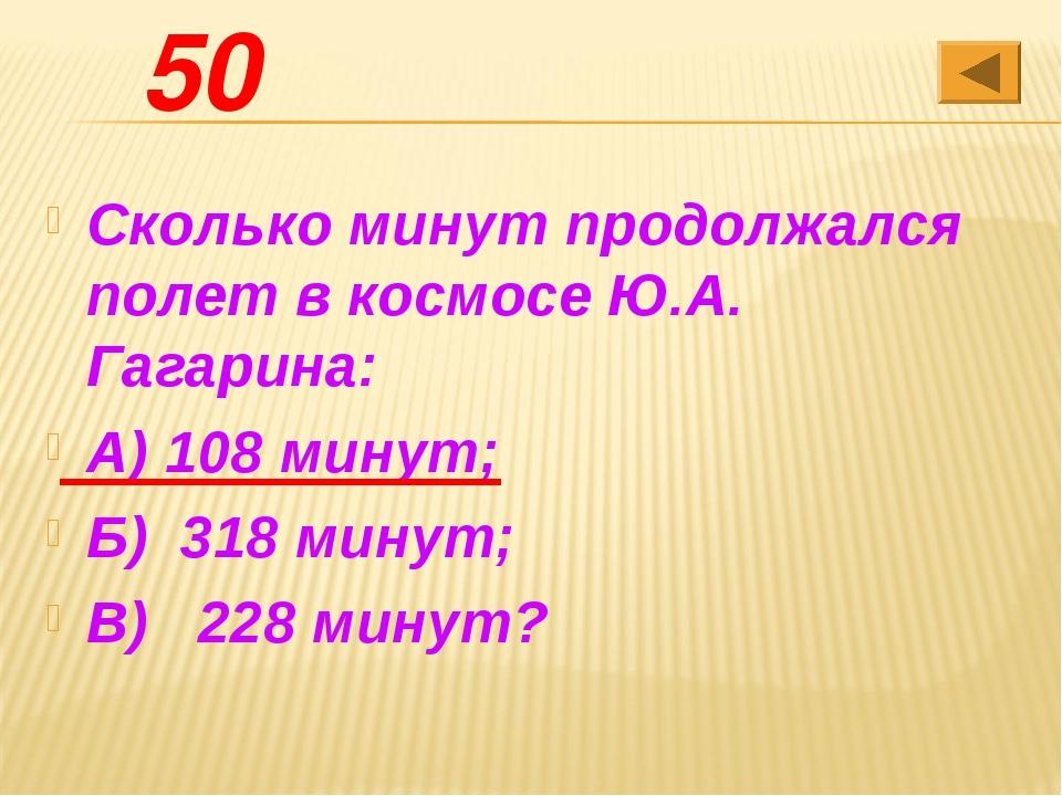 50 Сколько минут продолжался полет в космосе Ю.А. Гагарина: А) 108 минут; Б)...