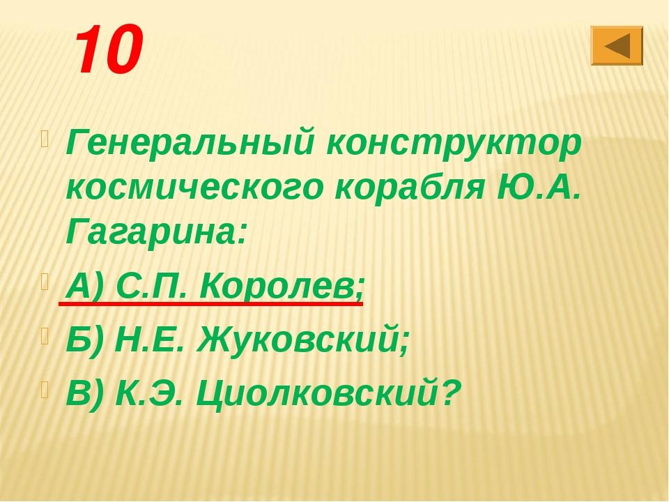 10 Генеральный конструктор космического корабля Ю.А. Гагарина: А) С.П. Короле...