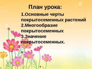 План урока: 1.Основные черты покрытосеменных растений 2.Многообразие покрытос