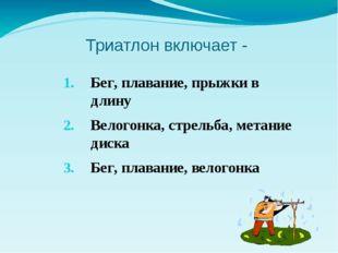 Триатлон включает - Бег, плавание, прыжки в длину Велогонка, стрельба, метани
