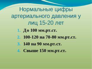 Нормальные цифры артериального давления у лиц 15-20 лет До 100 мм.рт.ст. 100-