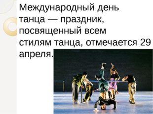 Международный день танца—праздник, посвященный всем стилямтанца, отмечаетс