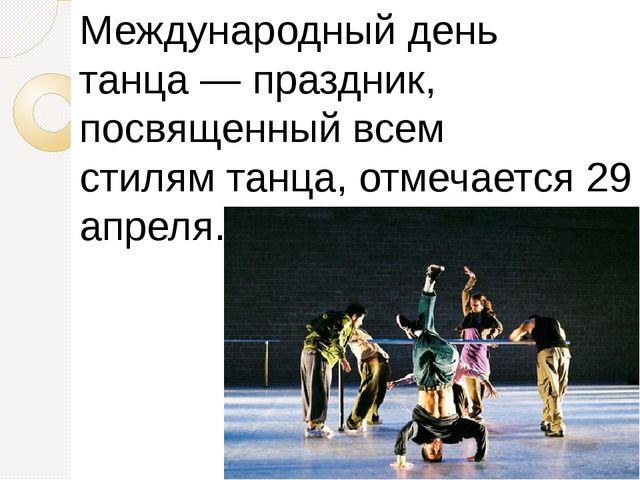 Международный день танца—праздник, посвященный всем стилямтанца, отмечаетс...