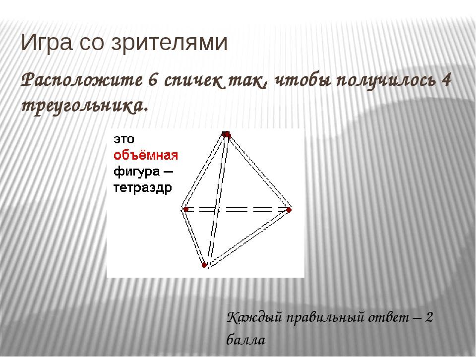 Игра со зрителями Расположите 6 спичек так, чтобы получилось 4 треугольника....