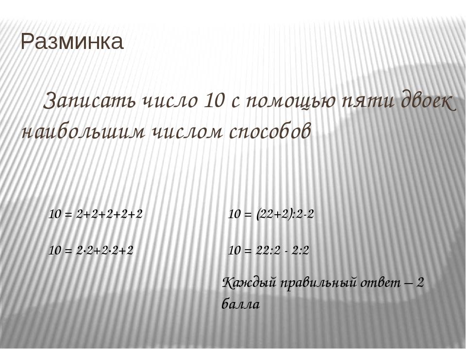 Разминка Записать число 10 с помощью пяти двоек наибольшим числом способов...