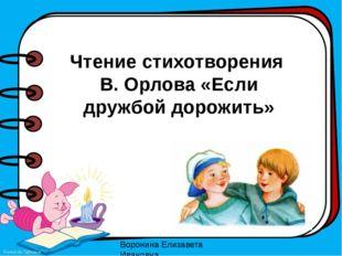 Чтение стихотворения В. Орлова «Если дружбой дорожить» Воронина Елизавета Ива