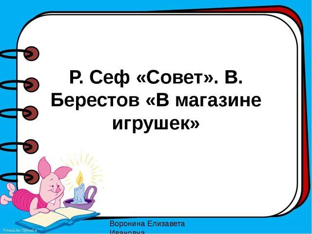 Р. Сеф «Совет». В. Берестов «В магазине игрушек» Воронина Елизавета Ивановна