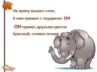 * На арену вышел слон, К нам пришел с подарком ОН ОН принес друзьям цветок Кр