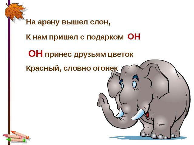 * На арену вышел слон, К нам пришел с подарком ОН ОН принес друзьям цветок Кр...