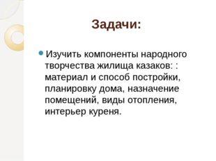 Задачи: Изучить компоненты народного творчества жилища казаков: : материал и