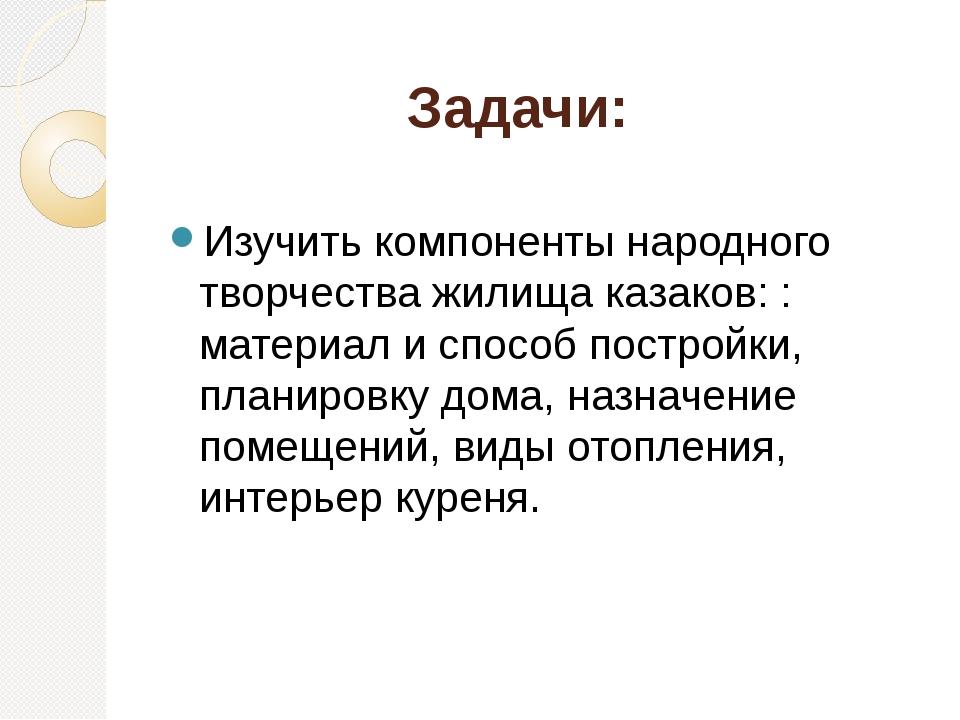 Задачи: Изучить компоненты народного творчества жилища казаков: : материал и...