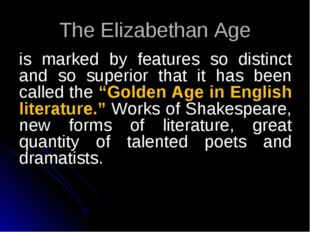The Elizabethan Age is marked by features so distinct and so superior that it