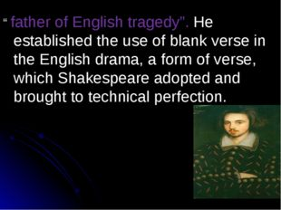 """ father of English tragedy"". He established the use of blank verse in the En"