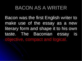 BACON AS A WRITER Bacon was the first English writer to make use of the essay