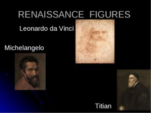 RENAISSANCE FIGURES Leonardo da Vinci Michelangelo Titian Michelangelo