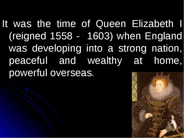 It was the time of Queen Elizabeth I (reigned 1558 - 1603) when England was...