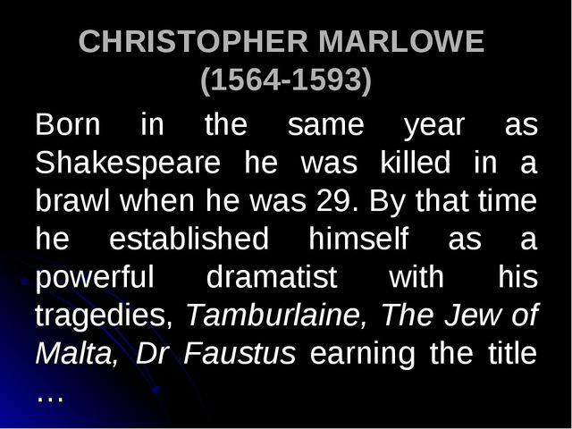 CHRISTOPHER MARLOWE (1564-1593) Born in the same year as Shakespeare he was k...