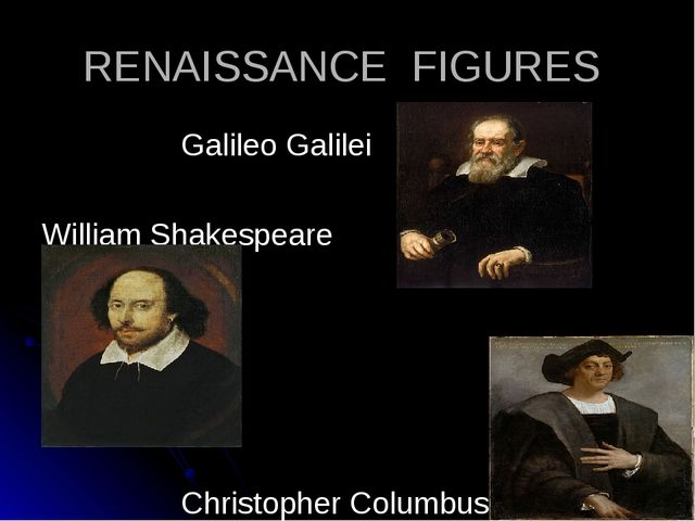 RENAISSANCE FIGURES 		Galileo Galilei William Shakespeare 		Christopher Colum...