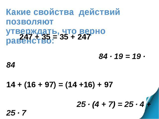 Какие свойства действий позволяют утверждать, что верно равенство: 247 + 35 =...
