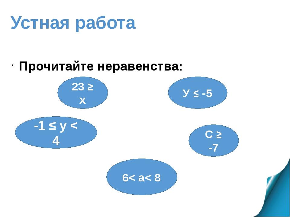 Устная работа Прочитайте неравенства: 23 ≥ х У ≤ -5 6< а< 8 -1 ≤ у < 4 С ≥ -7