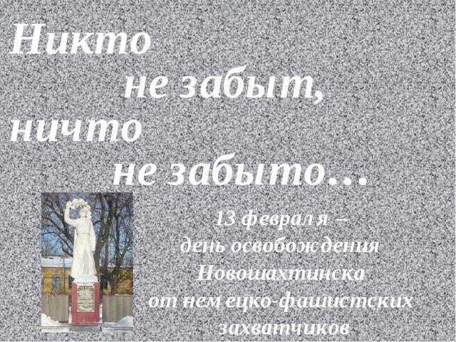 Никто не забыт, ничто не забыто… 13 февраля – день освобождения Новошахтинска...