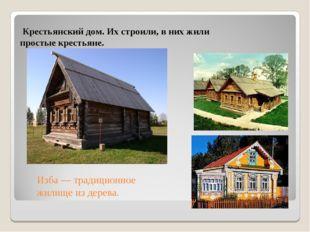 Крестьянский дом. Их строили, в них жили простые крестьяне. Изба — традицион