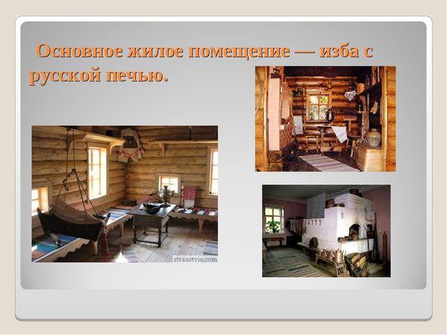 Основное жилое помещение — изба с русской печью.