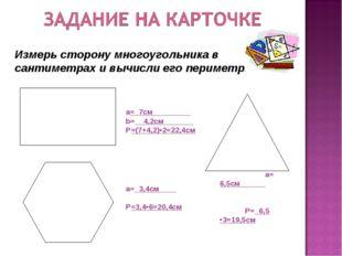 а=_7см_________ b=__4,2см_______ Р=(7+4,2)•2=22,4см а=_3,4см____ Р=3,4•6=20,4