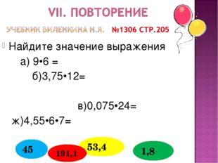 Найдите значение выражения а) 9•6 = б)3,75•12= в)0,075•24= ж)4,55•6•7= 53,4 4