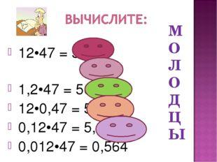 12•47 = 564 1,2•47 = 56,4 12•0,47 = 5,64 0,12•47 = 5,64 0,012•47 = 0,564 М О