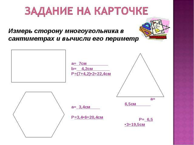 а=_7см_________ b=__4,2см_______ Р=(7+4,2)•2=22,4см а=_3,4см____ Р=3,4•6=20,4...
