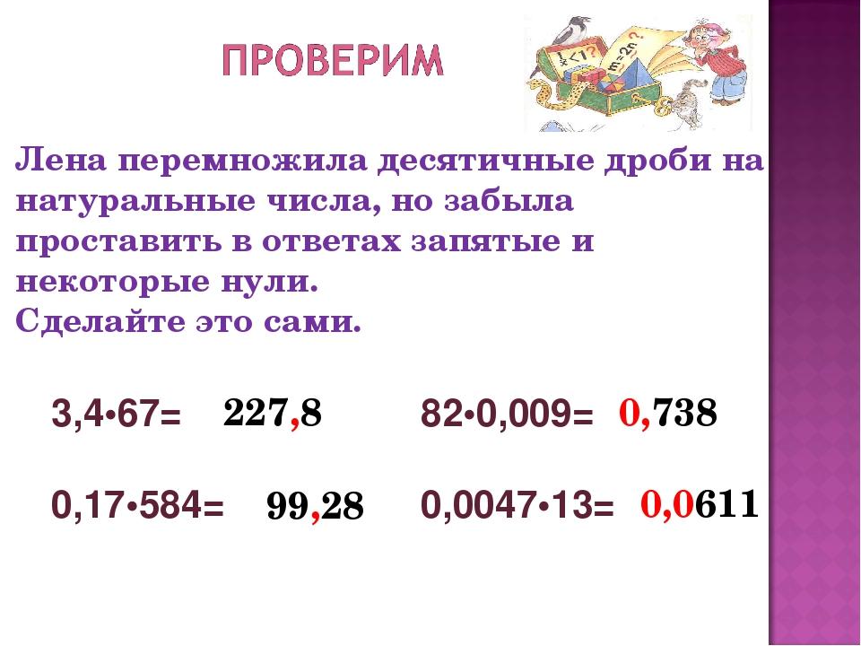 Лена перемножила десятичные дроби на натуральные числа, но забыла проставить...