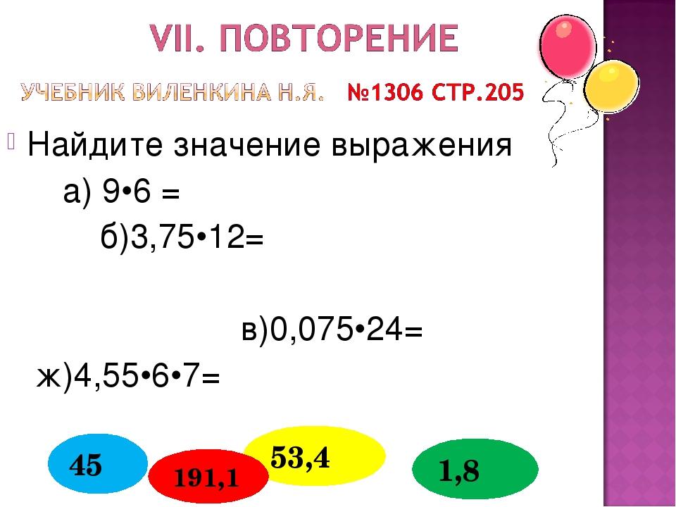 Найдите значение выражения а) 9•6 = б)3,75•12= в)0,075•24= ж)4,55•6•7= 53,4 4...