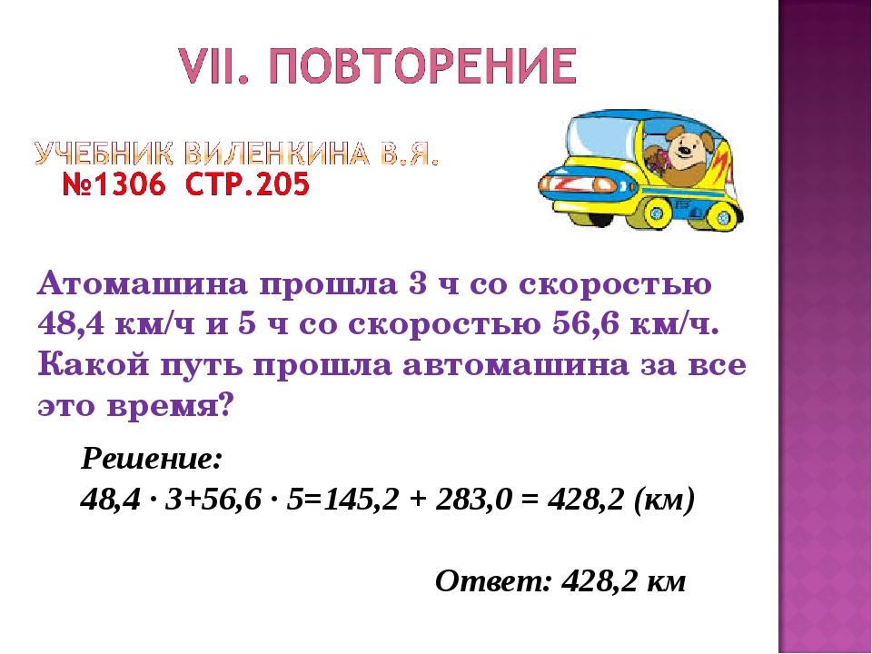 Решение: 48,4 ∙ 3+56,6 ∙ 5=145,2 + 283,0 = 428,2 (км) Ответ: 428,2 км Атомаши...