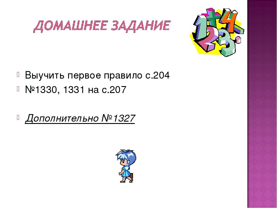 Выучить первое правило с.204 №1330, 1331 на с.207 Дополнительно №1327