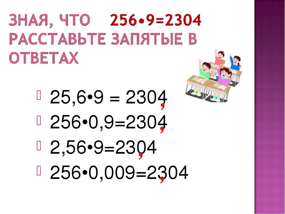 25,6•9 = 2304 256•0,9=2304 2,56•9=2304 256•0,009=2304 , , , ,