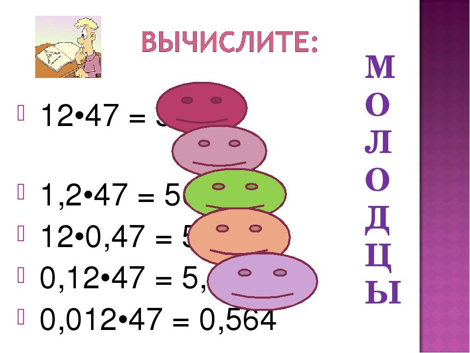 12•47 = 564 1,2•47 = 56,4 12•0,47 = 5,64 0,12•47 = 5,64 0,012•47 = 0,564 М О...