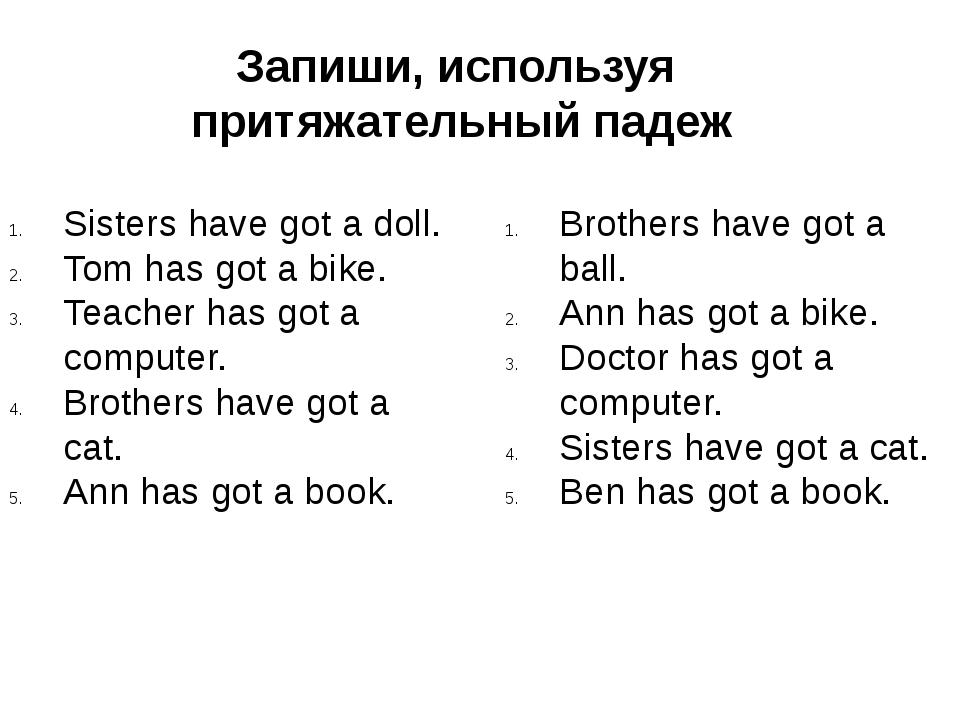 Запиши, используя притяжательный падеж Sisters have got a doll. Tom has got a...