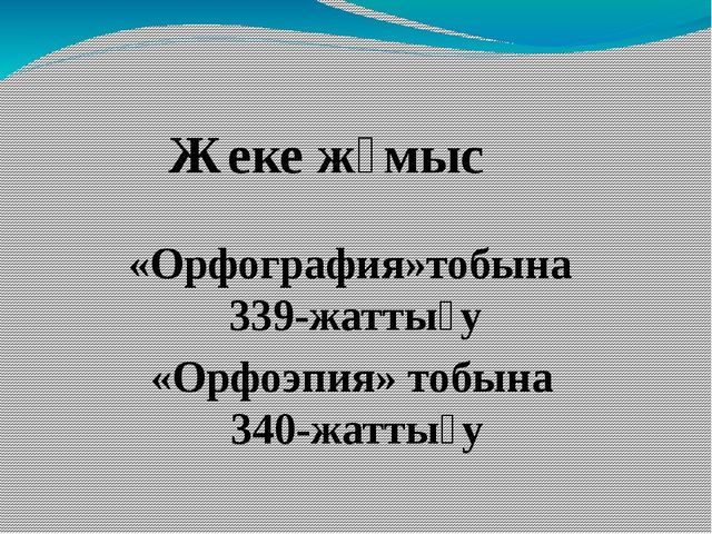 Жеке жұмыс «Орфография»тобына 339-жаттығу «Орфоэпия» тобына 340-жаттығу
