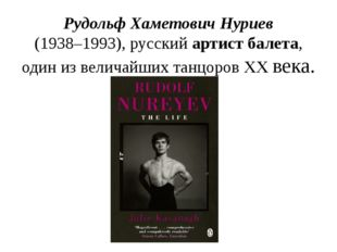 Рудольф Хаметович Нуриев (1938–1993), русский артист балета, один из величайш