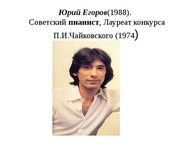 Юрий Егоров(1988). Советский пианист, Лауреат конкурса П.И.Чайковского (1974)