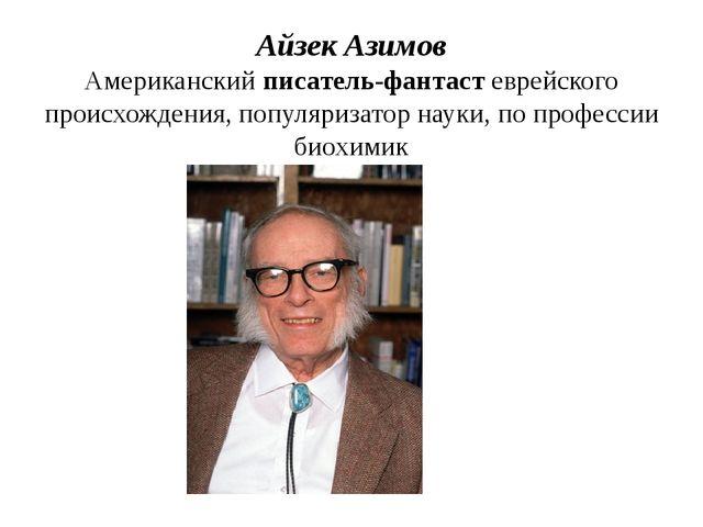 Айзек Азимов Американский писатель-фантаст еврейского происхождения, популяри...